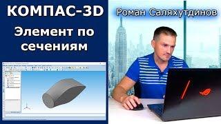 КОМПАС-3D Элемент По Сечениям. Эффективная работа в КОМПАС-3D | Роман Саляхутдинов
