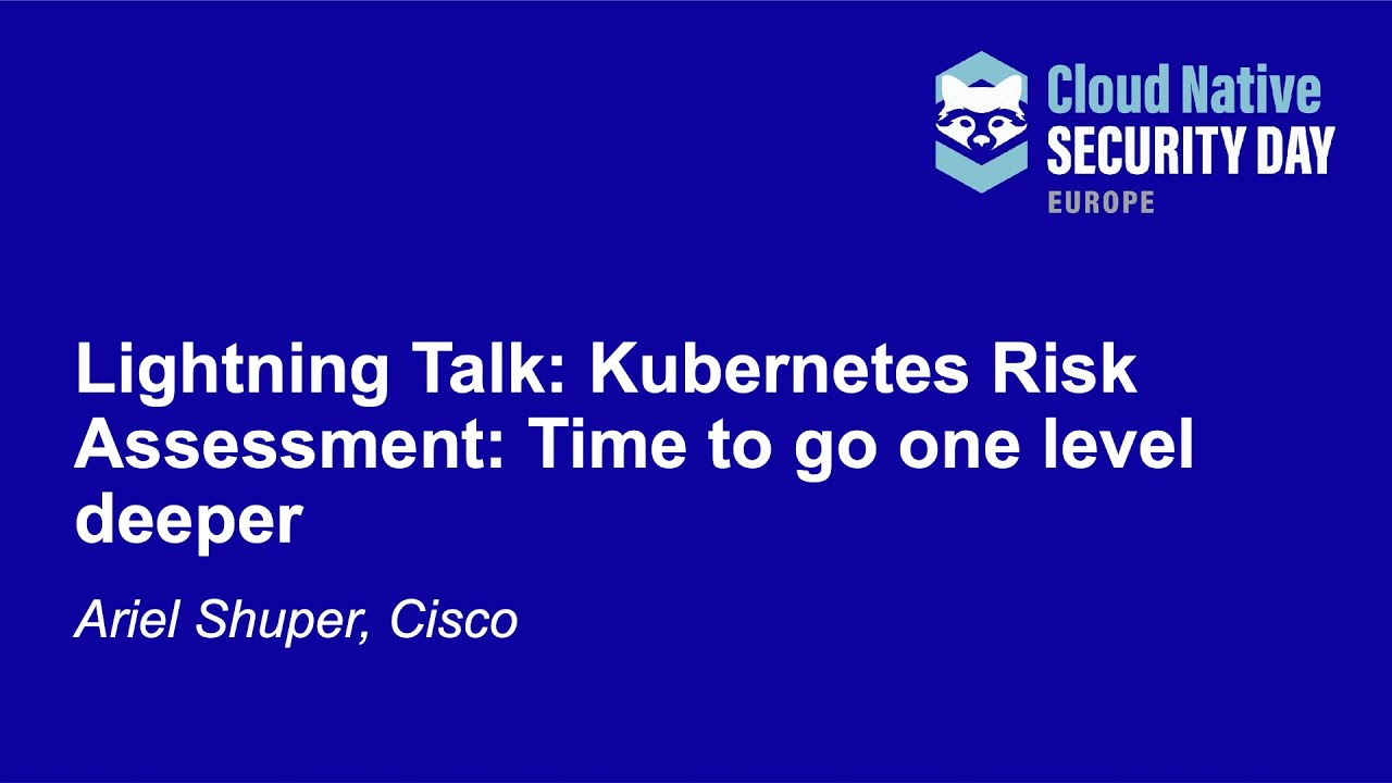 Kubernetes Risk Assessment: Time to Go one Level Deeper - Ariel Shuper, Cisco
