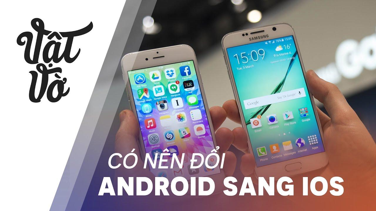Vật Vờ| Ai cũng dùng iPhone, vậy tôi có nên đổi từ Android sang không?