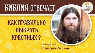 Как правильно выбрать крестных ?  Библия отвечает. Священник Станислав Распутин