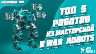 Топ 5 ЛУЧШИХ роботов из МАСТЕРСКОЙ в War Robots!