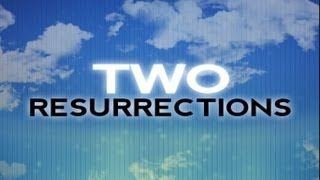 The Two Resurrections - What do they mean for us, and life after death?