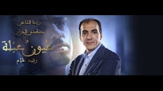 قصيدة { عيون عبلة } للشاعر مصطفى الجزار... في فيديو كليب... تلحين وغناء رشيد غلام
