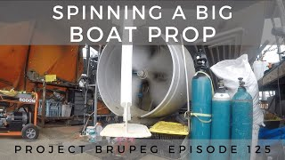 Spinning A Big Boat Propeller - Project Brupeg Ep. 125 (part 4)
