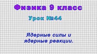Физика 9 класс (Урок№44 - Ядерные силы и ядерные реакции.)