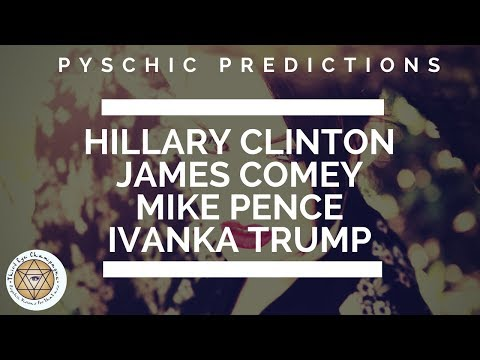 Psychic Predictions on Hillary Clinton James Comey Mike Pence & IvankaTrump!