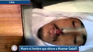 Repeat youtube video Muere el hombre que detuvo a Muamar Gadafi