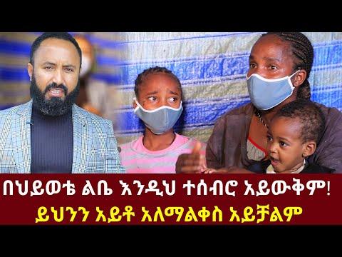 በህይወቴ ልቤ እንዲህ ተሰብሮ አይውቅም ይህንን አይቶ አለማልቀስ አይቻልም | Ethiopia