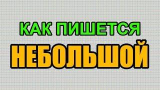 Видео: Как правильно пишется слово НЕБОЛЬШОЙ по-русски