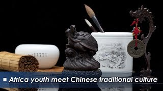 Live: Africa youth meet Chinese traditional culture 中华文化延续中非友谊