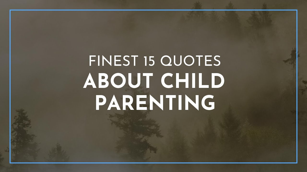 Finest 15 Quotes About Child Parenting Famous Quotes Happy Birthday Quotes Awesome Quotes