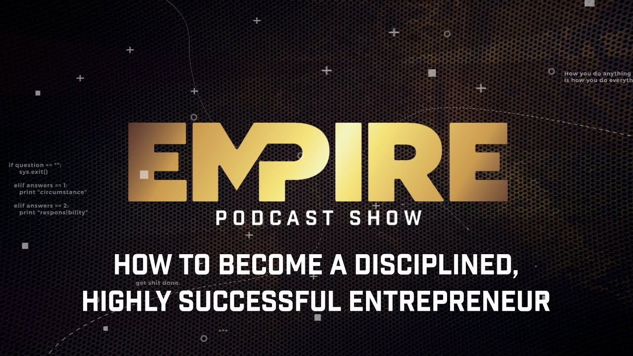 How to Become a Disciplined, Highly Successful Entrepreneur | Empire Podcast Show