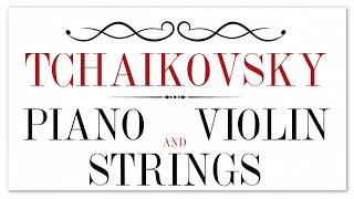 Tchaikovsky Piano Violin and Strings - Soothing Instrumental Classical Music