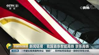 [中国财经报道]新闻链接:我国首条智能高铁 京张高铁| CCTV财经