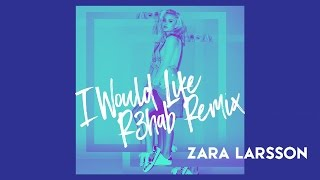 Zara Larsson - I Would Like (R3hab Remix) (HQ Audio)