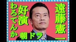 遠藤憲一がNHK朝ドラ「わろてんか」でてんの父親役を好演、芸能界のニュ...