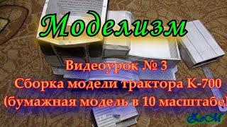 Видеоурок № 3 Сборка модели трактора К-700 (бумажная модель в 10 масштабе)