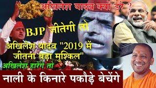Akhilesh Yadav 2019 का सबसे कठिन रास्ता ! BJP जीतेगी तो नाली के किनारे पकोड़े बेचूंगा