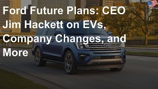 Ford future plans: ceo jim hackett on evs, company changes, and more