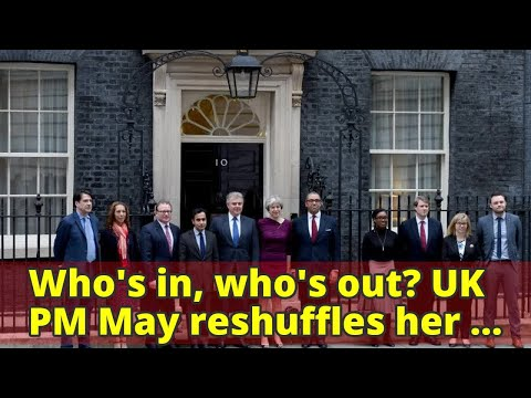 Who's in, who's out? UK PM May reshuffles her ministerial team