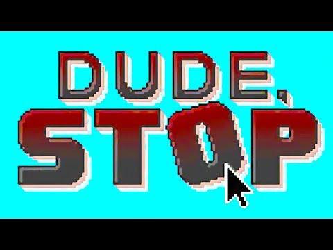 DUDE... STOP...