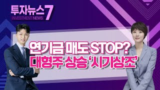 [투자뉴스7] 연기금 매도 STOP? 대형주 상승 '시…