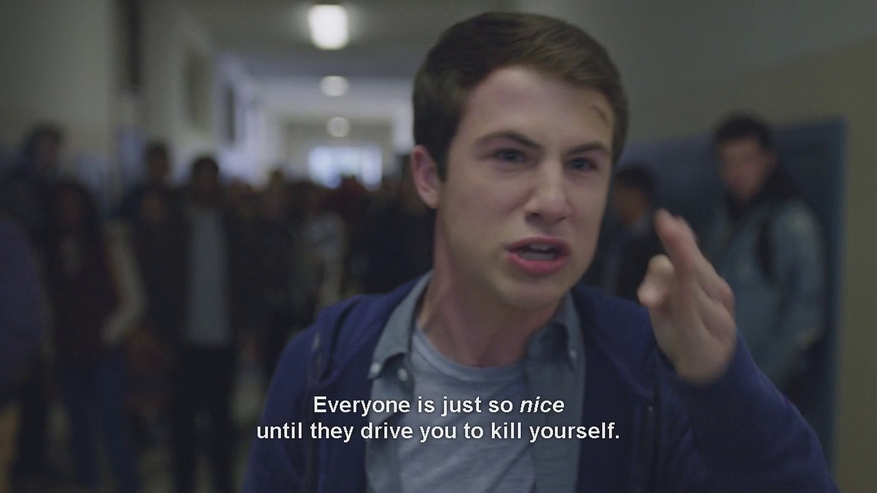 Everyone is just so nice until they drive you to kill yourself - 13 Reasons Why