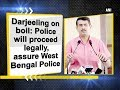 Darjeeling on boil: Police will proceed legally, assure West Bengal Police - West Bengal News