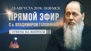 Прямой эфир с о. Владимиром Головиным от 18.08.2019 г.