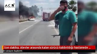 Alevler Arasında Kalan Sürücü Kaldırıldığı Hastanede Yaşam Savaşını Kaybetti