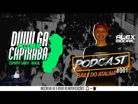 PODCAST 001 BAILE DO ATALAIA - DJ ALEX MÓDRIC - DIVULGA FUNK CAPIXABA 2017 ©