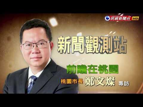 2017.06.10【新聞觀測站】前瞻在桃園:桃園市長鄭文燦專訪