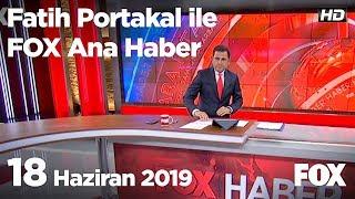 18 Haziran 2019 Fatih Portakal ile FOX Ana Haber