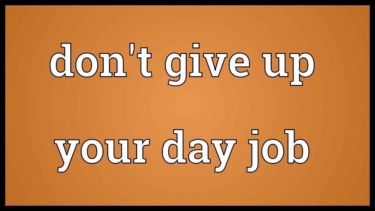 don t give up your day job meaning don t give up your day job meaning