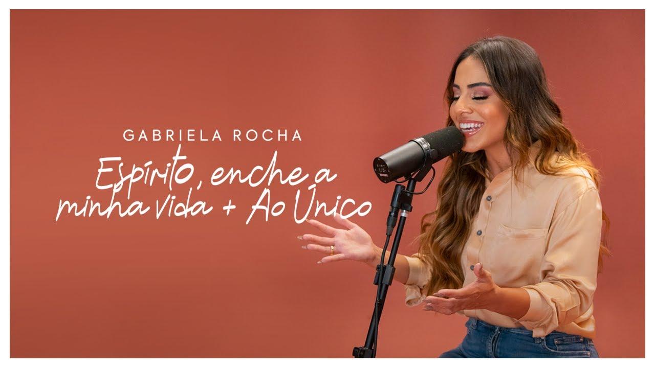 GABRIELA ROCHA - ESPÍRITO, ENCHE A MINHA VIDA / AO ÚNICO