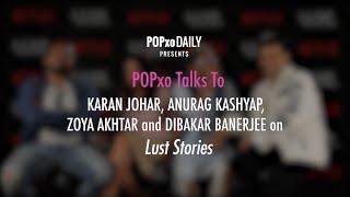 POPxo Talks to Karan Johar, Anurag Kashyap, Zoya Akhtar and Dibakar Banerjee On Lust Stories