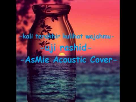 Uji rashid (kali terakhir kulihat wajahmu) -AsMie Acoustic Cover-