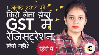 Who needs to Register in GST on 1st July 2017, and who need not? (in Hindi)