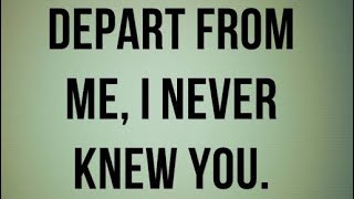 Depart from Me I never knew you!