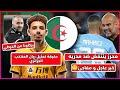 تقارير إنجليزية: محرز ينتفض ضد مدربه- حقيقة تمثيل ريان ايت نوري المنتخب الجزائري | ترتيب الخضر