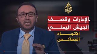 الاتجاه المعاكس - هل يفضح استهداف الإمارات للجيش اليمني نيتها تجاه اليمن؟