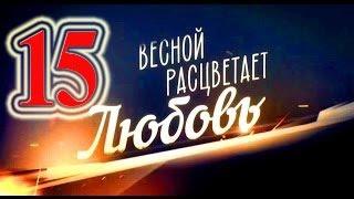 ВЕСНОЙ РАСЦВЕТАЕТ ЛЮБОВЬ 15 СЕРИЯ 03.03.2015
