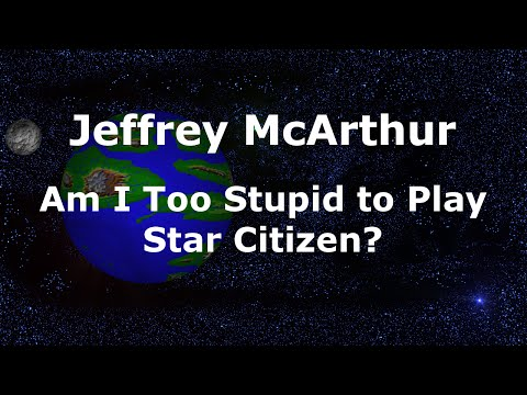 Am I Too Stupid to Play Star Citizen?