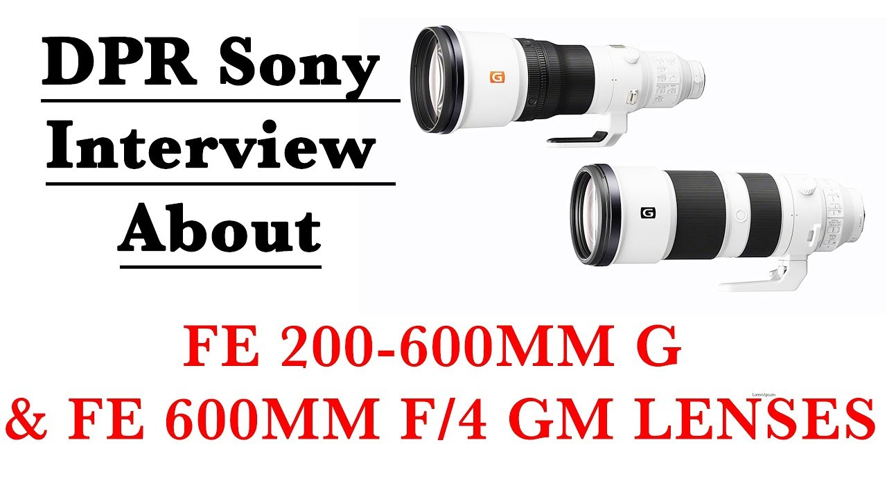 DPR Sony Interview About FE 200-600mm G and FE 600mm f/4 GM Lenses