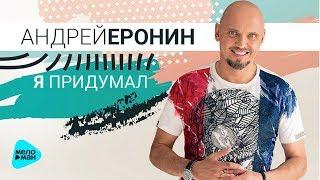 Андрей Еронин  - Я придумал (Альбом 2018)