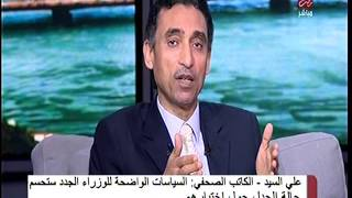 بالفيديو.. علي السيد: سياسات الوزراء الجدد ستحسم حالة الجدل التي أثيرت بسببهم