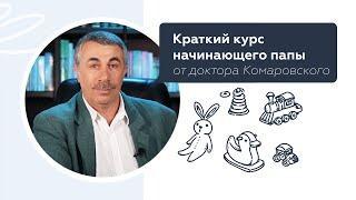 Краткий курс начинающего папы от доктора Комаровского