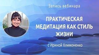 Вебинар с Ириной Хлимоненко «Практическая медитация как стиль жизни»