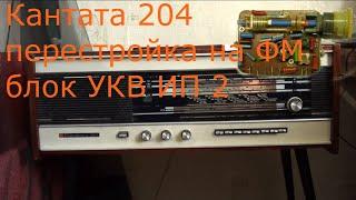 Радиола Кантата 204 перестройка на ФМ (FM) блока УКВ ИП.