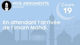 Nos arguments - Cours 19 - en attendant l'arrivée de l'Imam Mahdi